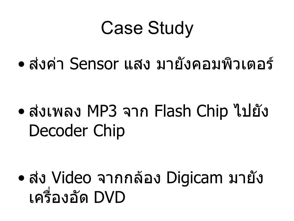 Case Study ส่งค่า Sensor แสง มายังคอมพิวเตอร์ ส่งเพลง MP3 จาก Flash Chip ไปยัง Decoder Chip ส่ง Video จากกล้อง Digicam มายัง เครื่องอัด DVD