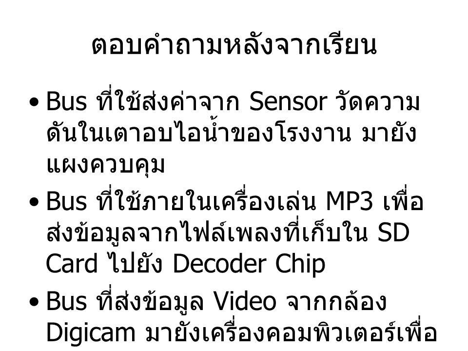 ตอบคำถามหลังจากเรียน Bus ที่ใช้ส่งค่าจาก Sensor วัดความ ดันในเตาอบไอน้ำของโรงงาน มายัง แผงควบคุม Bus ที่ใช้ภายในเครื่องเล่น MP3 เพื่อ ส่งข้อมูลจากไฟล์เพลงที่เก็บใน SD Card ไปยัง Decoder Chip Bus ที่ส่งข้อมูล Video จากกล้อง Digicam มายังเครื่องคอมพิวเตอร์เพื่อ ทำการตัดต่อ