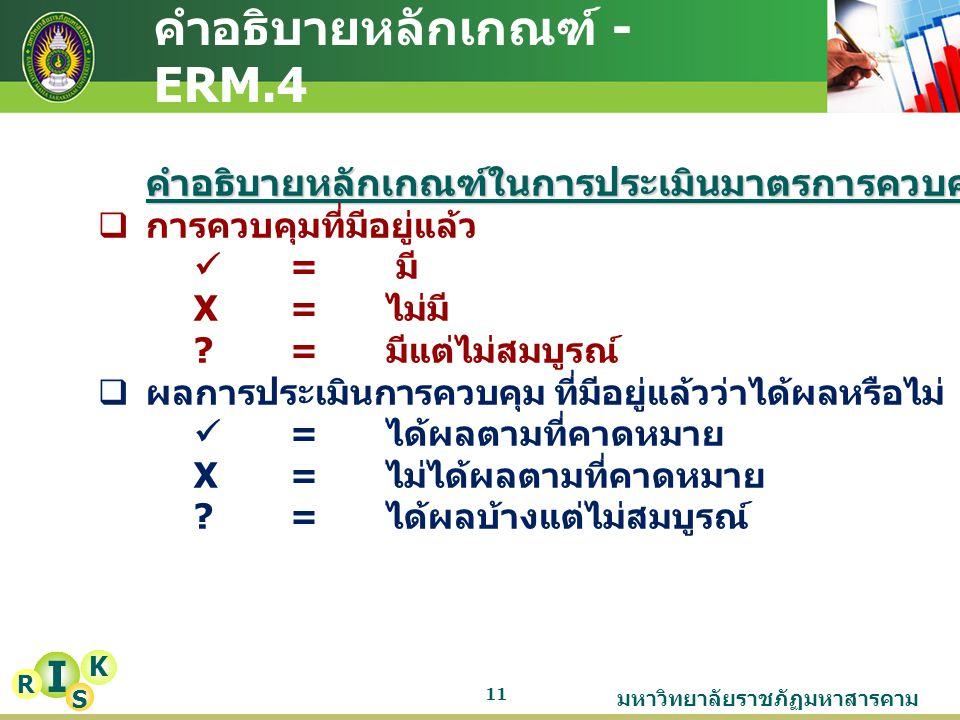 มหาวิทยาลัยราชภัฏมหาสารคาม 11 คำอธิบายหลักเกณฑ์ - ERM.4 I K R Sคำอธิบายหลักเกณฑ์ในการประเมินมาตรการควบคุมความเสี่ยง  การควบคุมที่มีอยู่แล้ว = มี X =