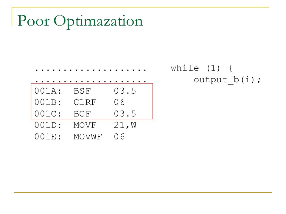 Poor Optimazation.................... while (1) {.................... output_b(i); 001A: BSF 03.5 001B: CLRF 06 001C: BCF 03.5 001D: MOVF 21,W 001E: M
