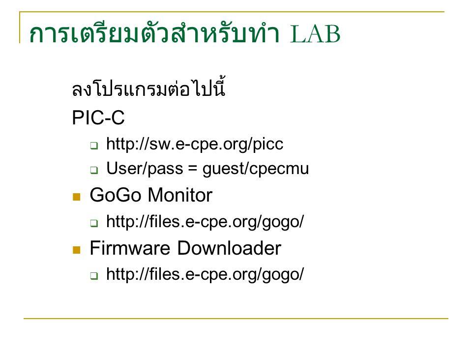 การเตรียมตัวสำหรับทำ LAB ลงโปรแกรมต่อไปนี้ PIC-C  http://sw.e-cpe.org/picc  User/pass = guest/cpecmu GoGo Monitor  http://files.e-cpe.org/gogo/ Fir