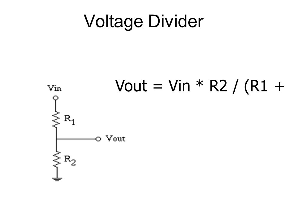 Vout = Vin * R2 / (R1 + R2) Voltage Divider