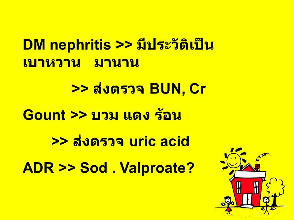 DM nephritis >> มีประวัติเป็น เบาหวาน มานาน >> ส่งตรวจ BUN, Cr Gount >> บวม แดง ร้อน >> ส่งตรวจ uric acid ADR >> Sod. Valproate?
