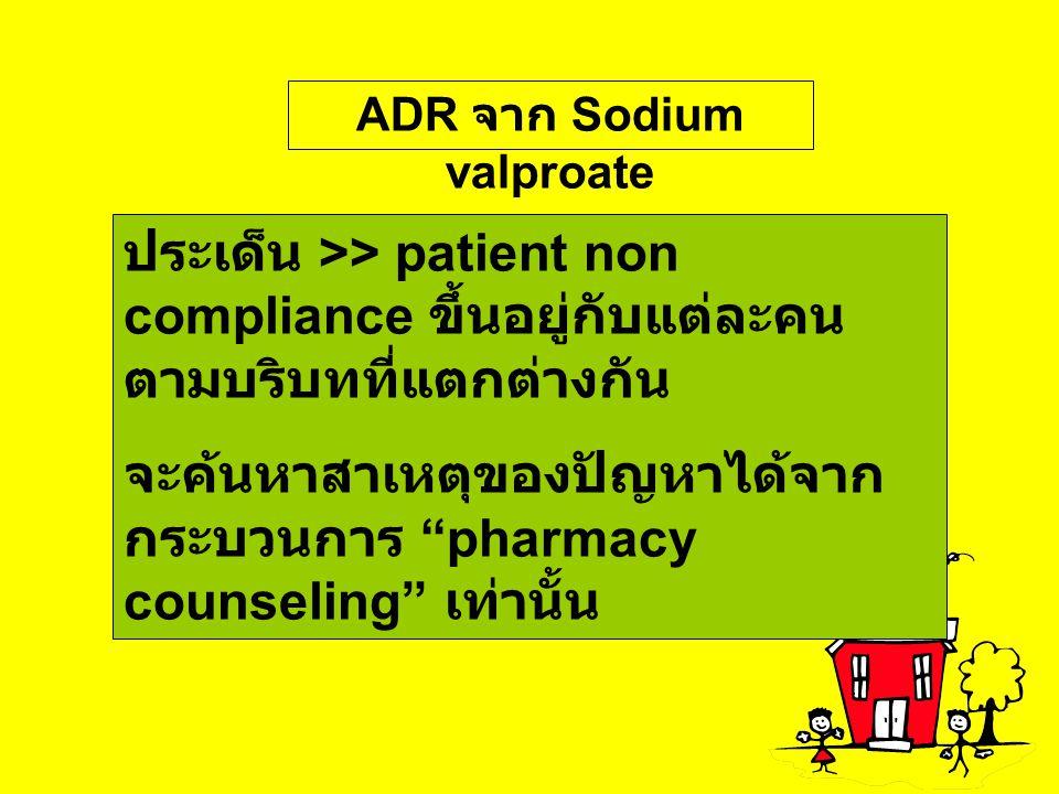 "ADR จาก Sodium valproate ประเด็น >> patient non compliance ขึ้นอยู่กับแต่ละคน ตามบริบทที่แตกต่างกัน จะค้นหาสาเหตุของปัญหาได้จาก กระบวนการ ""pharmacy co"