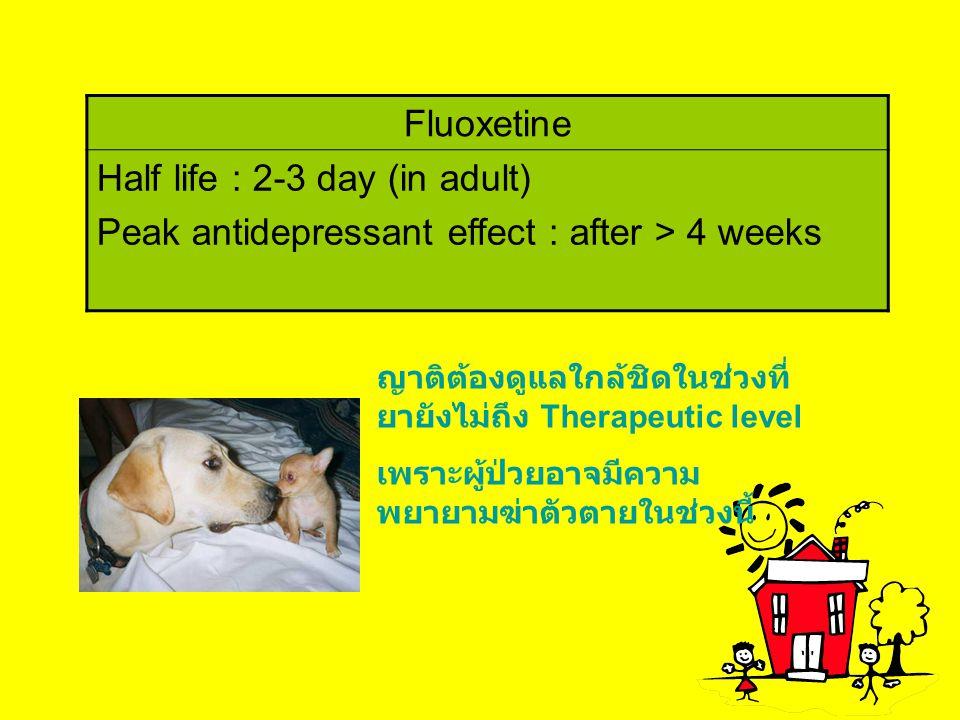 Fluoxetine Half life : 2-3 day (in adult) Peak antidepressant effect : after > 4 weeks ญาติต้องดูแลใกล้ชิดในช่วงที่ ยายังไม่ถึง Therapeutic level เพรา