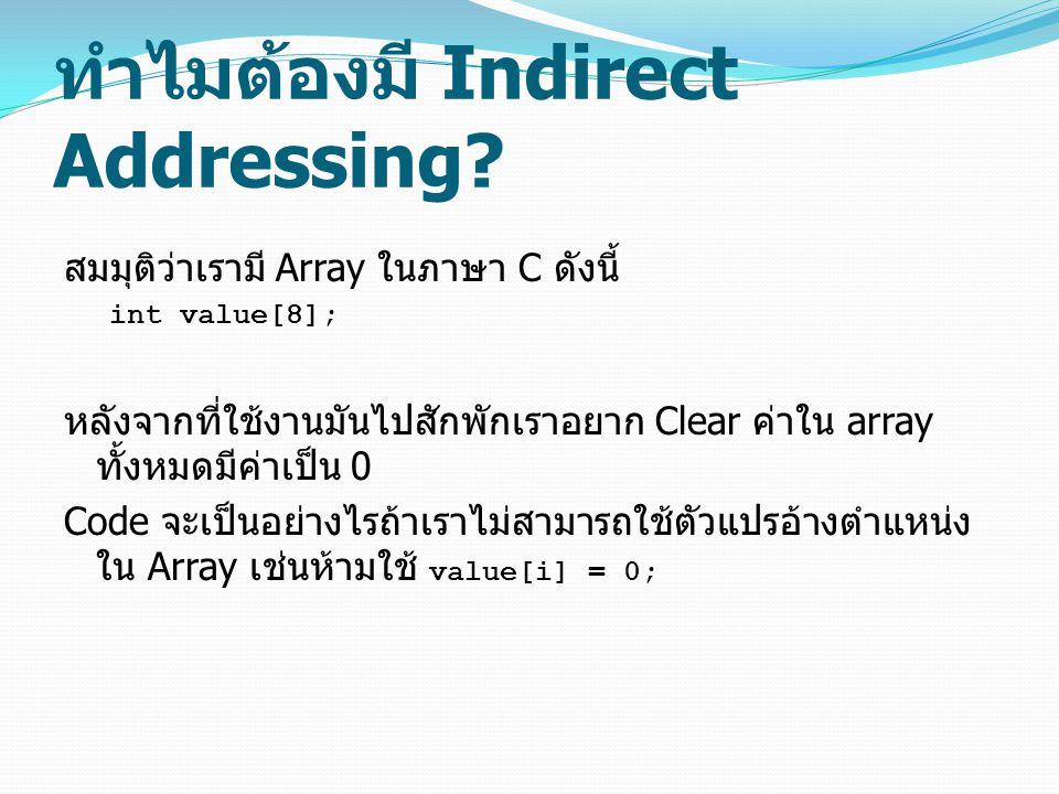 ทำไมต้องมี Indirect Addressing? สมมุติว่าเรามี Array ในภาษา C ดังนี้ int value[8]; หลังจากที่ใช้งานมันไปสักพักเราอยาก Clear ค่าใน array ทั้งหมดมีค่าเป