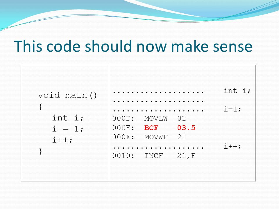 Indirect Addressing Ex Find the sum of values in RAM address 0x22-0x25 and store at address 0x21 AddressFunction 0x21Sum 0x22Value1 0x23Value2 0x24Value3 0x25Value4 End Result: Sum = Value1+Value2+Value3+Value4 ; 0x21 = sum result variable clrf0x21 ; 0x22 - 0x25 = input numbers to be summed movlw4 movwf0x22 movlw3 movwf0x23 movlw2 movwf 0x24 movlw1 movwf0x25