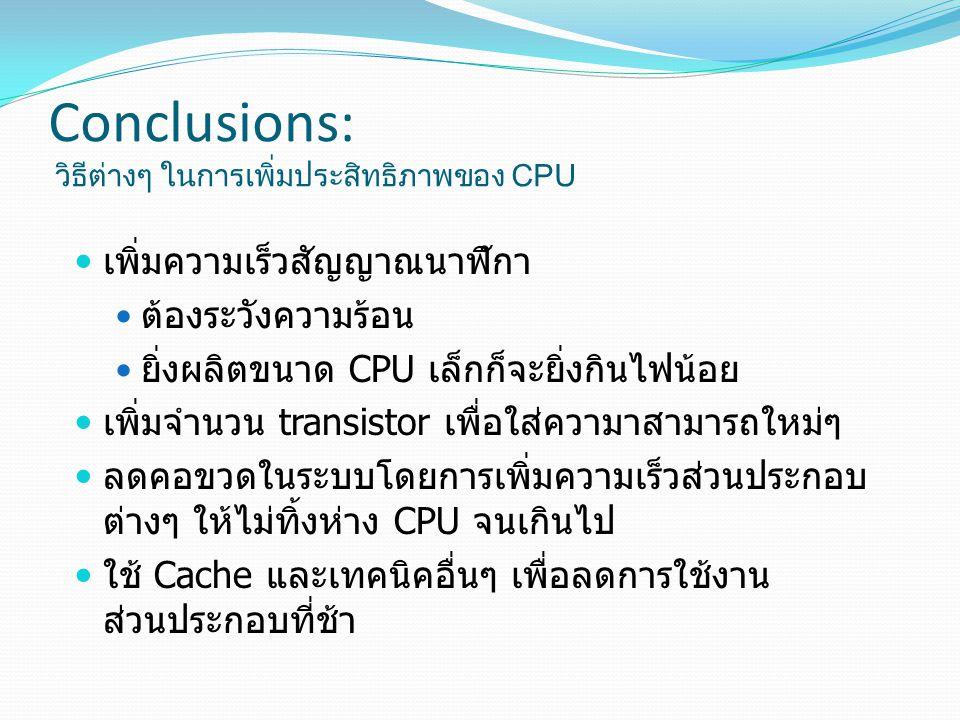Conclusions: วิธีต่างๆ ในการเพิ่มประสิทธิภาพของ CPU เพิ่มความเร็วสัญญาณนาฬิกา ต้องระวังความร้อน ยิ่งผลิตขนาด CPU เล็กก็จะยิ่งกินไฟน้อย เพิ่มจำนวน transistor เพื่อใส่ความาสามารถใหม่ๆ ลดคอขวดในระบบโดยการเพิ่มความเร็วส่วนประกอบ ต่างๆ ให้ไม่ทิ้งห่าง CPU จนเกินไป ใช้ Cache และเทคนิคอื่นๆ เพื่อลดการใช้งาน ส่วนประกอบที่ช้า