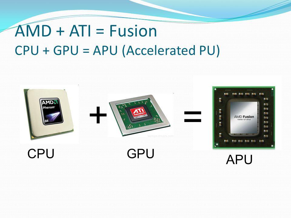 AMD + ATI = Fusion CPU + GPU = APU (Accelerated PU) + GPUCPU = APU