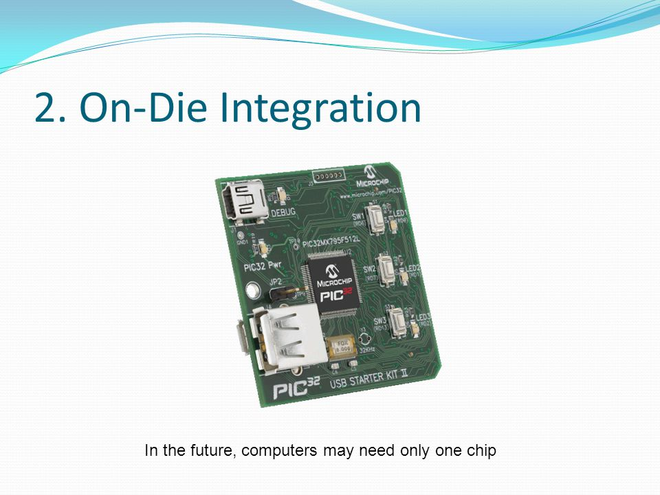 2. On-Die Integration In the future, computers may need only one chip