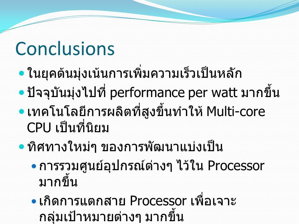 Conclusions ในยุคต้นมุ่งเน้นการเพิ่มความเร็วเป็นหลัก ปัจจุบันมุ่งไปที่ performance per watt มากขึ้น เทคโนโลยีการผลิตที่สูงขึ้นทำให้ Multi-core CPU เป็นที่นิยม ทิศทางใหม่ๆ ของการพัฒนาแบ่งเป็น การรวมศูนย์อุปกรณ์ต่างๆ ไว้ใน Processor มากขึ้น เกิดการแตกสาย Processor เพื่อเจาะ กลุ่มเป้าหมายต่างๆ มากขึ้น