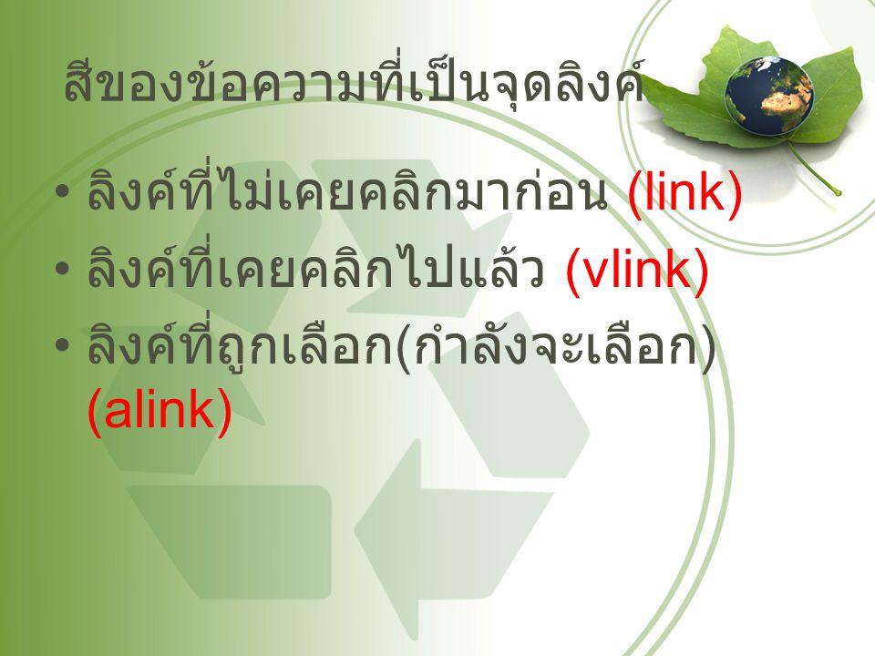 สีของข้อความที่เป็นจุดลิงค์ ลิงค์ที่ไม่เคยคลิกมาก่อน (link) ลิงค์ที่เคยคลิกไปแล้ว (vlink) ลิงค์ที่ถูกเลือก ( กำลังจะเลือก ) (alink)