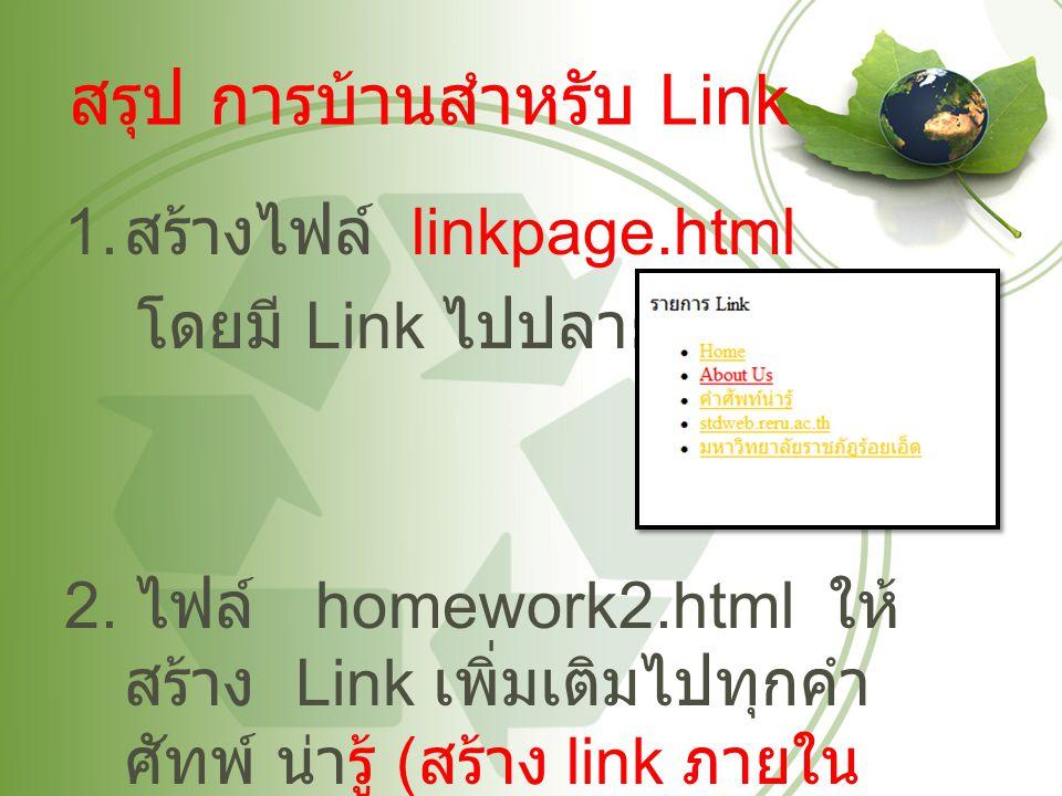 สรุป การบ้านสำหรับ Link 1. สร้างไฟล์ linkpage.html โดยมี Link ไปปลายทางดังนี้ 2. ไฟล์ homework2.html ให้ สร้าง Link เพิ่มเติมไปทุกคำ ศัทพ์ น่ารู้ ( สร