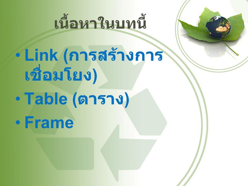 เนื้อหาในบทนี้ Link ( การสร้างการ เชื่อมโยง ) Table ( ตาราง ) Frame