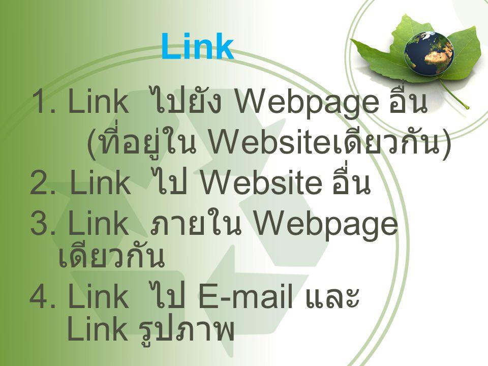 Link 1. Link ไปยัง Webpage อื่น ( ที่อยู่ใน Website เดียวกัน ) 2.Link ไป Website อื่น 3. Link ภายใน Webpage เดียวกัน 4. Link ไป E-mail และ Link รูปภาพ
