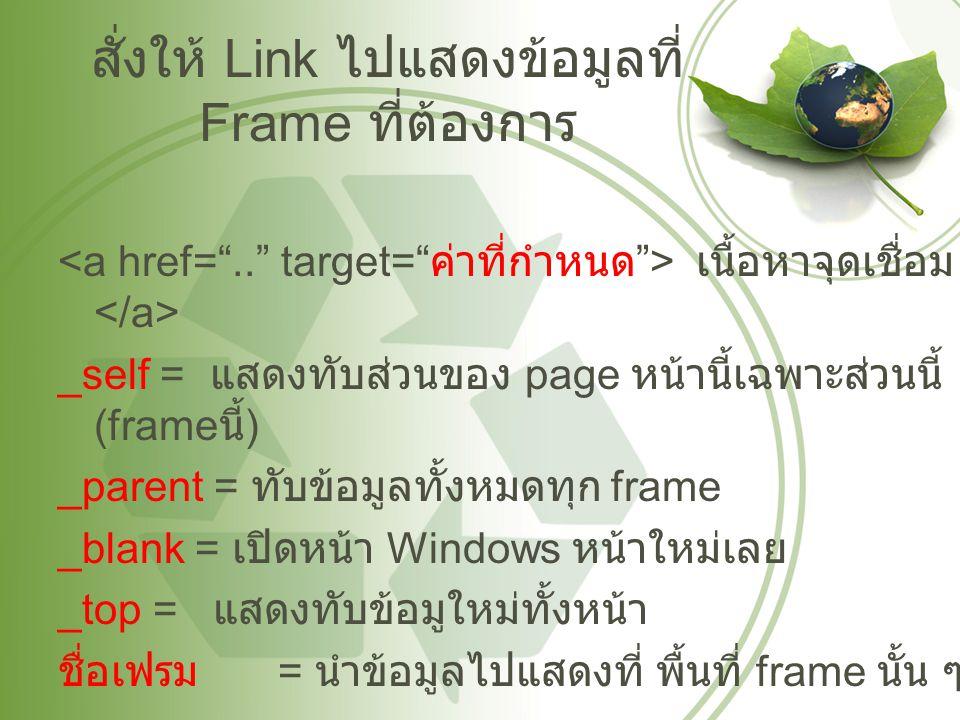 สั่งให้ Link ไปแสดงข้อมูลที่ Frame ที่ต้องการ เนื้อหาจุดเชื่อม _self = แสดงทับส่วนของ page หน้านี้เฉพาะส่วนนี้ (frame นี้ ) _parent = ทับข้อมูลทั้งหมดทุก frame _blank = เปิดหน้า Windows หน้าใหม่เลย _top = แสดงทับข้อมูใหม่ทั้งหน้า ชื่อเฟรม = นำข้อมูลไปแสดงที่ พื้นที่ frame นั้น ๆ