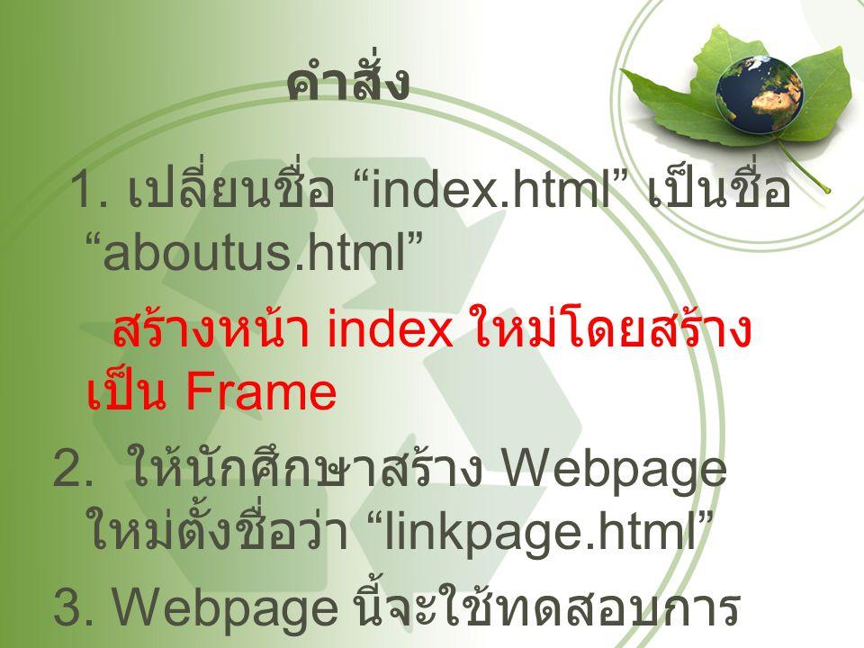 """คำสั่ง 1. เปลี่ยนชื่อ """"index.html"""" เป็นชื่อ """"aboutus.html"""" สร้างหน้า index ใหม่โดยสร้าง เป็น Frame 2. ให้นักศึกษาสร้าง Webpage ใหม่ตั้งชื่อว่า """"linkpa"""