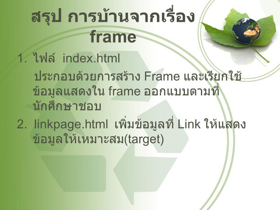 สรุป การบ้านจากเรื่อง frame 1. ไฟล์ index.html ประกอบด้วยการสร้าง Frame และเรียกใช้ ข้อมูลแสดงใน frame ออกแบบตามที่ นักศึกษาชอบ 2. linkpage.html เพิ่ม
