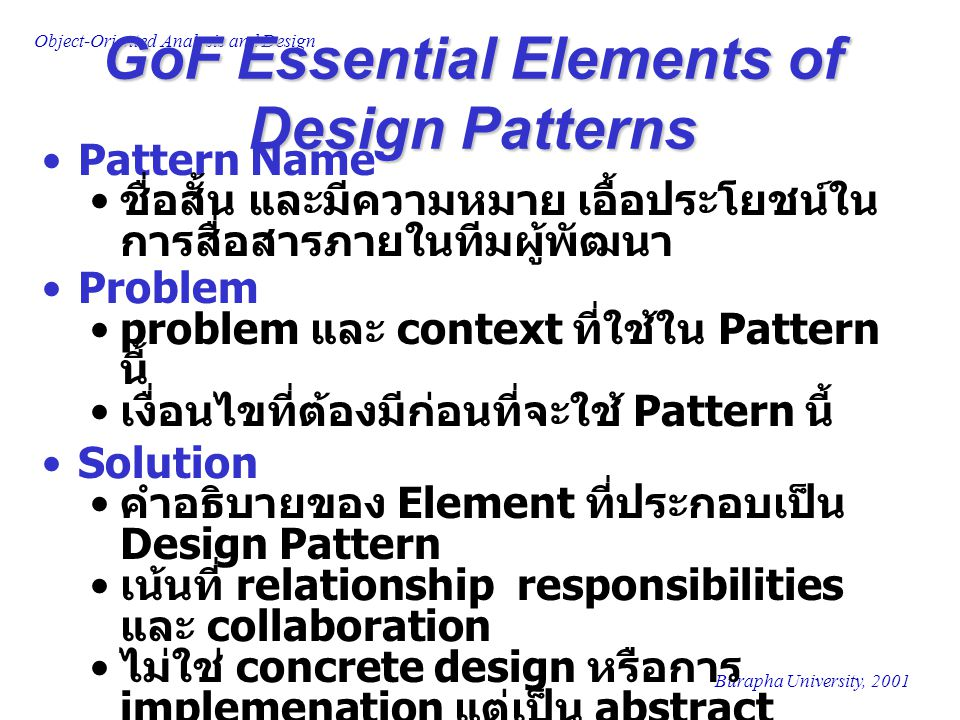 Burapha University, 2001 Object-Oriented Analysis and Design GoF Essential Elements of Design Patterns Pattern Name ชื่อสั้น และมีความหมาย เอื้อประโยช