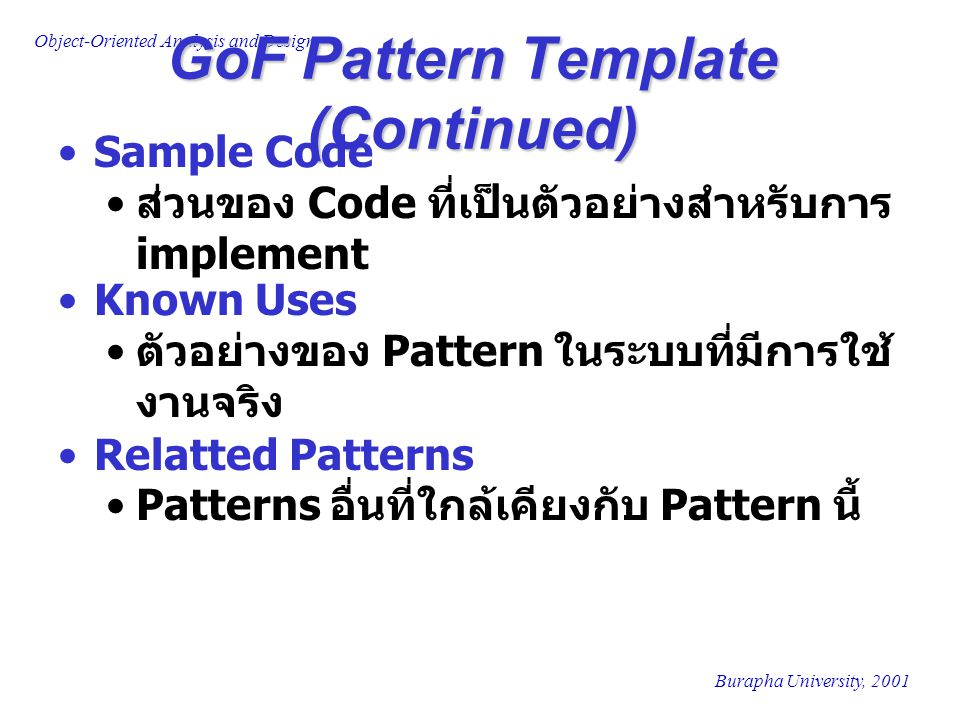 Burapha University, 2001 Object-Oriented Analysis and Design GoF Pattern Template (Continued) Sample Code ส่วนของ Code ที่เป็นตัวอย่างสำหรับการ implem