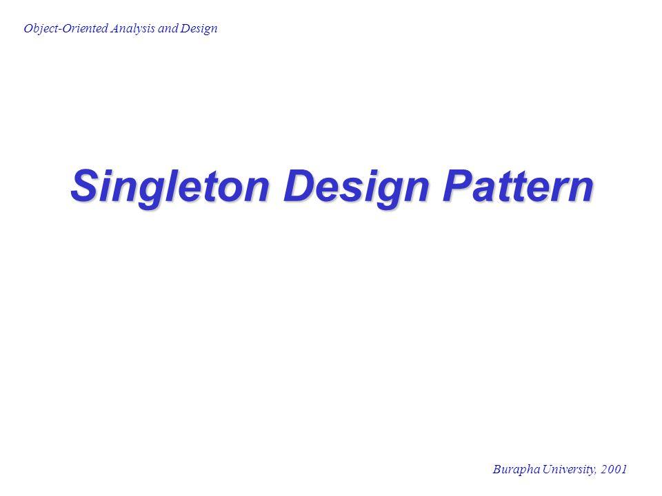 Burapha University, 2001 Object-Oriented Analysis and Design Singleton Case Study พิจารณาบริษัทแห่งหนึ่งต้องการพัฒนา ระบบ ที่ต้องการเก็บข้อมูลต่างๆ เกี่ยวกับ บริษัทได้แก่ ชื่อ, ที่อยู่ของสำนักงานใหญ่, ข้อมูลการจดทะเบียนของบริษัท และ สามารถนำข้อมูลเหล่านั้นมาแสดงผ่าน ทาง application interface และพิมพ์ รายงาน ข้อมูลต่างๆ ควรเก็บอยู่ในที่ใดที่หนึ่ง ภายใน application แต่สามารถถูก นำไปใช้โดยวัตถุที่แตกต่างกัน หลายๆ วัตถุ