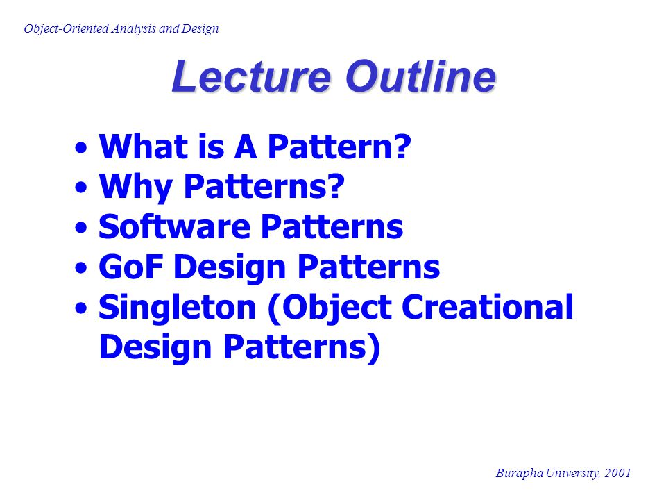 Burapha University, 2001 Object-Oriented Analysis and Design Lecture Outline What is A Pattern? Why Patterns? Software Patterns GoF Design Patterns Si