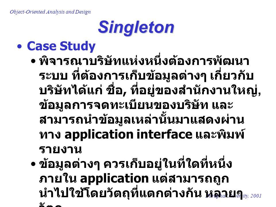 Burapha University, 2001 Object-Oriented Analysis and Design Singleton First Design approach : อาจออกแบบให้สร้าง global data ภายใน ที่สามารถเข้าถึงได้จากวัตถุใดๆ ภายนอก ละเมิดกฏของ Encapsulation การเปลี่ยนแปลงใดๆที่เกิดขึ้นกับ โครงสร้างข้อมูลที่เป็น global data มี ผลกระทบถึงวัตถุที่เรียกใช้ข้อมูลเหล่านั้น