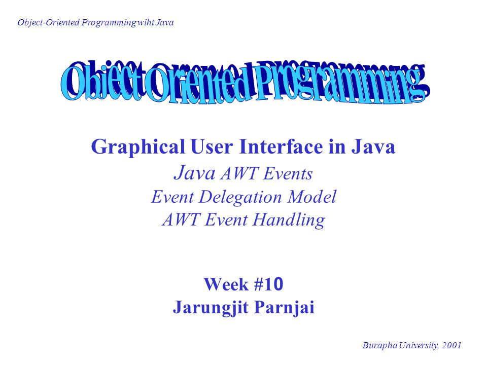 Object-Oriented Programming wiht Java Burapha University, 2001 Lecture Outline q Event q Event Source, Event Object, Event Listener q Delegation Event Model q Java AWT Event q AWT Event Handling q Interface & Event Listeners q Example of a Simple Counter
