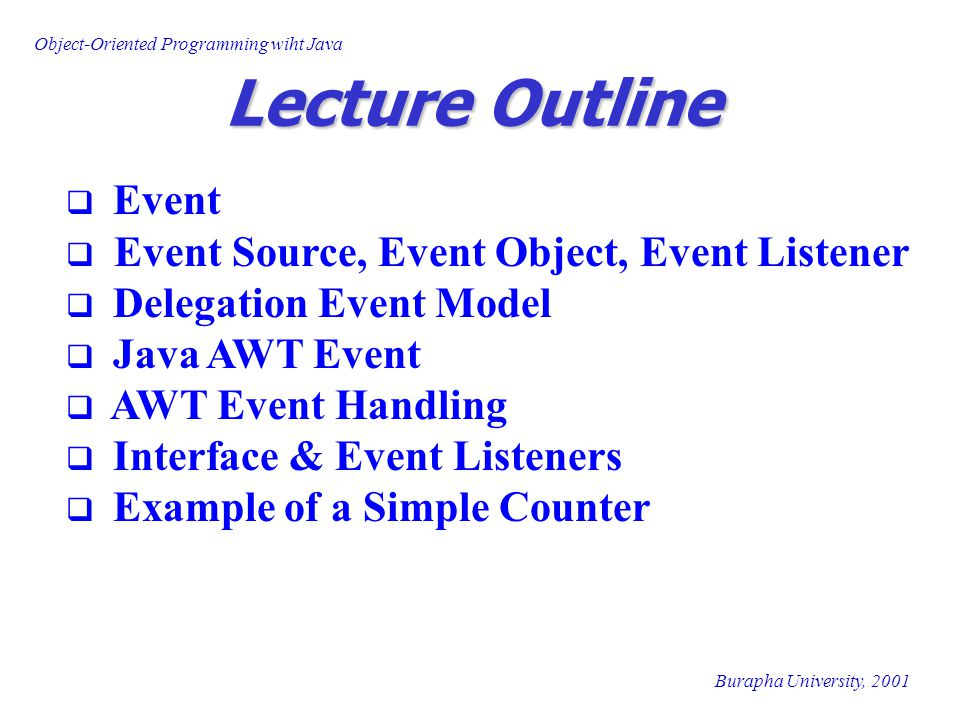 Object-Oriented Programming wiht Java Burapha University, 2001 public void updateDisplays(int currentValue) { countDisplay.setText( + currentValue + ); } public void setResetState(){ incButton.setEnabled(true); resetButton.setEnabled(false); decButton.setEnabled(false); } public void setCountingState(){ incButton.setEnabled(true); resetButton.setEnabled(true); decButton.setEnabled(true); } public void setMinimalState(){ incButton.setEnabled(true); resetButton.setEnabled(true); decButton.setEnabled(false); } public void setMaximalState(){ incButton.setEnabled(false); resetButton.setEnabled(true); decButton.setEnabled(true); } interface for CounterHandler to update the display setText is method defined in Label class setEnable is a method defined in Button class
