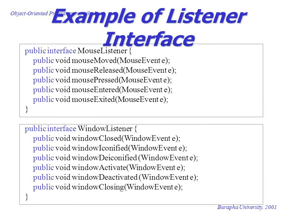 Object-Oriented Programming wiht Java Burapha University, 2001 Example of Listener Interface public interface MouseListener { public void mouseMoved(MouseEvent e); public void mouseReleased(MouseEvent e); public void mousePressed(MouseEvent e); public void mouseEntered(MouseEvent e); public void mouseExited(MouseEvent e); } public interface WindowListener { public void windowClosed(WindowEvent e); public void windowIconified(WindowEvent e); public void windowDeiconified (WindowEvent e); public void windowActivate(WindowEvent e); public void windowDeactivated (WindowEvent e); public void windowClosing(WindowEvent e); }