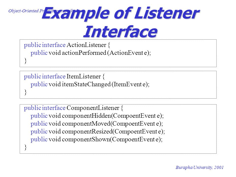 Object-Oriented Programming wiht Java Burapha University, 2001 Example of Listener Interface public interface ActionListener { public void actionPerformed (ActionEvent e); } public interface ItemListener { public void itemStateChanged (ItemEvent e); } public interface ComponentListener { public void componentHidden(CompoentEvent e); public void componentMoved(CompoentEvent e); public void componentResized(CompoentEvent e); public void componentShown(CompoentEvent e); }