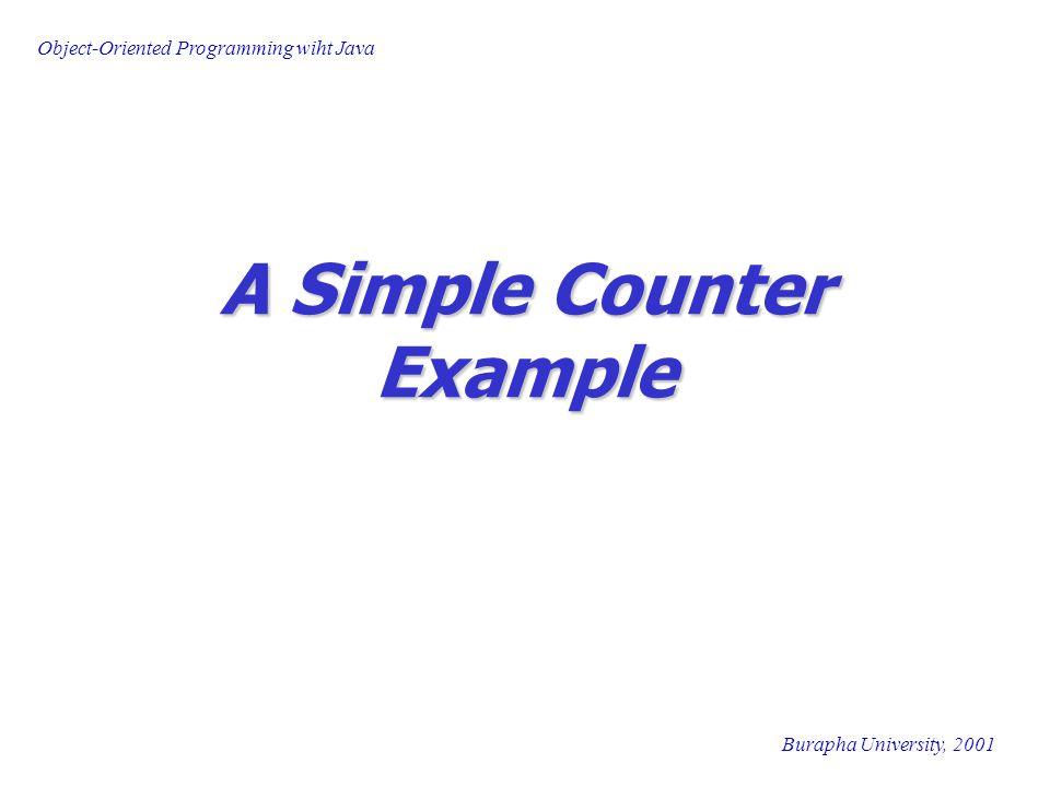 Object-Oriented Programming wiht Java Burapha University, 2001 A Simple Counter Example