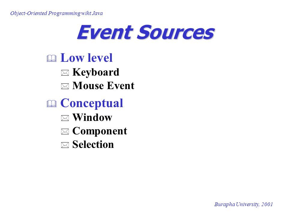 Object-Oriented Programming wiht Java Burapha University, 2001 Event Sources  Low level * Keyboard * Mouse Event  Conceptual * Window * Component * Selection