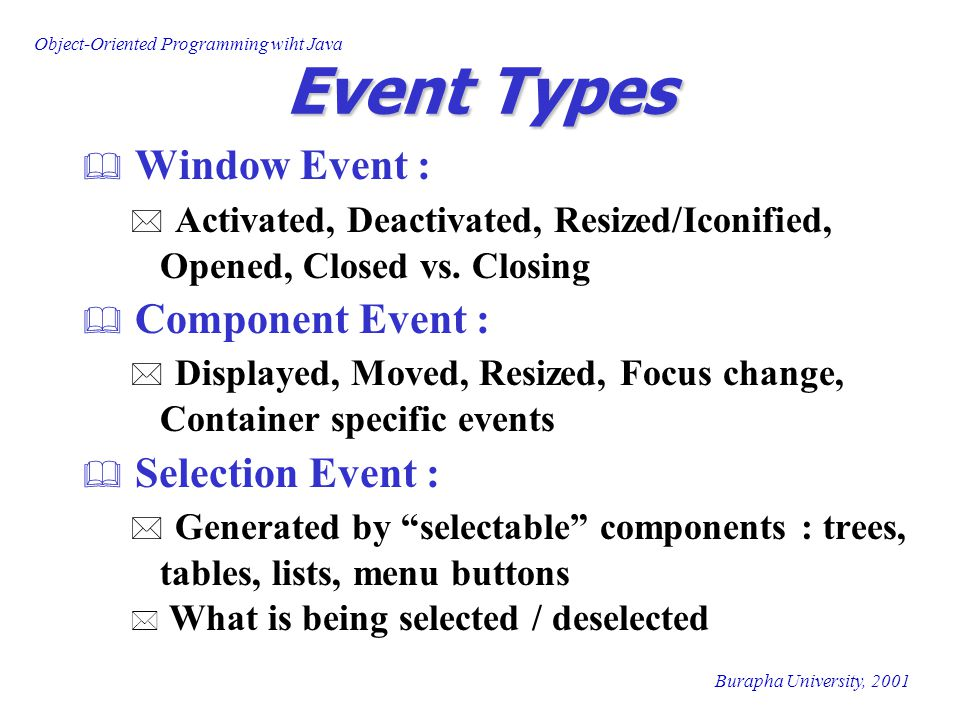 Object-Oriented Programming wiht Java Burapha University, 2001 Event Handlers/Listeners  Event handler/Event Listener * Separate Object * same class as Event Source Container *..