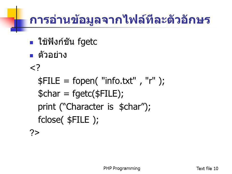 PHP ProgrammingText file 10 การอ่านข้อมูลจากไฟล์ทีละตัวอักษร ใช้ฟังก์ชัน fgetc ตัวอย่าง <? $FILE = fopen(