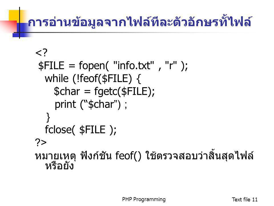 PHP ProgrammingText file 11 การอ่านข้อมูลจากไฟล์ทีละตัวอักษรทั้ไฟล์ <? $FILE = fopen(