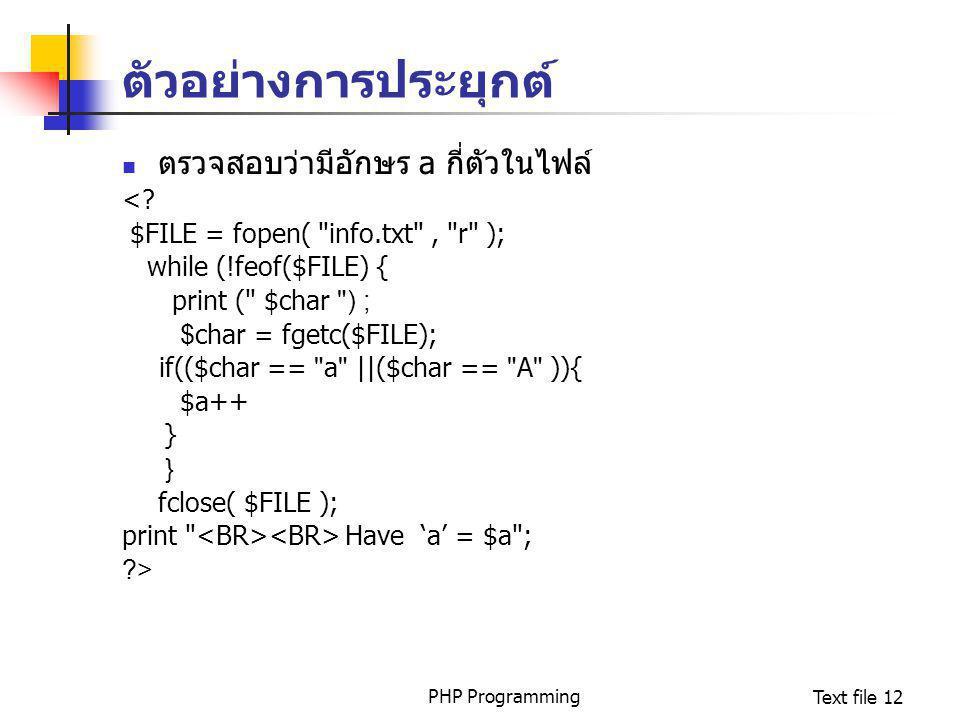 PHP ProgrammingText file 12 ตัวอย่างการประยุกต์ ตรวจสอบว่ามีอักษร a กี่ตัวในไฟล์ <? $FILE = fopen(