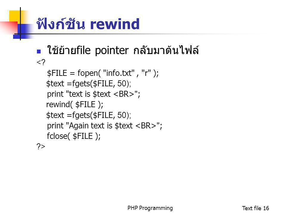 PHP ProgrammingText file 16 ฟังก์ชัน rewind ใช้ย้ายfile pointer กลับมาต้นไฟล์ <? $FILE = fopen(