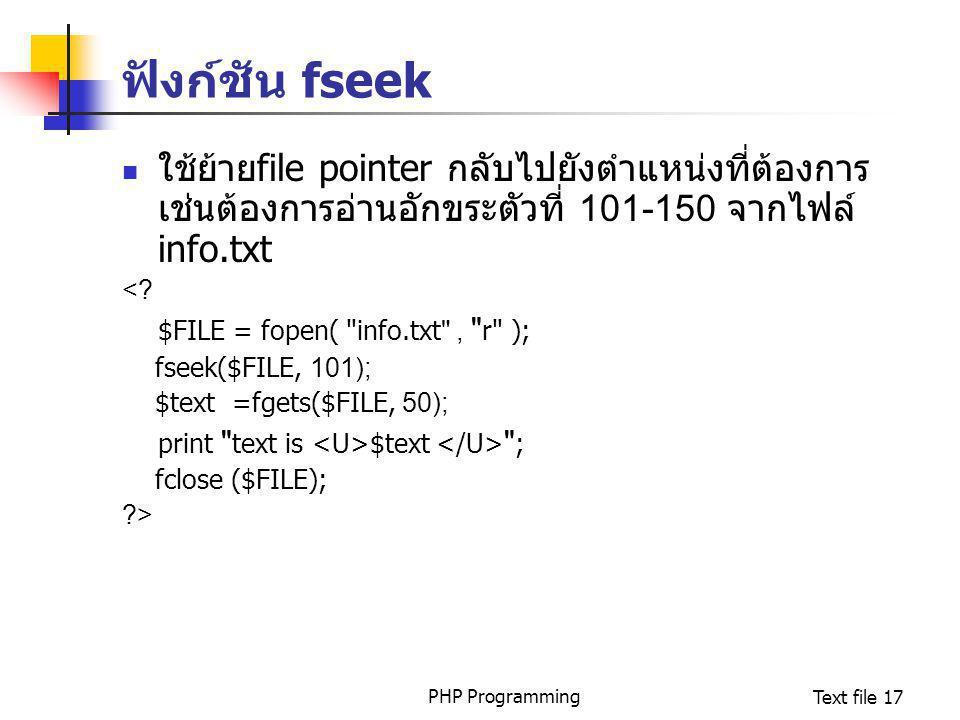PHP ProgrammingText file 17 ฟังก์ชัน fseek ใช้ย้ายfile pointer กลับไปยังตำแหน่งที่ต้องการ เช่นต้องการอ่านอักขระตัวที่ 101-150 จากไฟล์ info.txt <? $FIL
