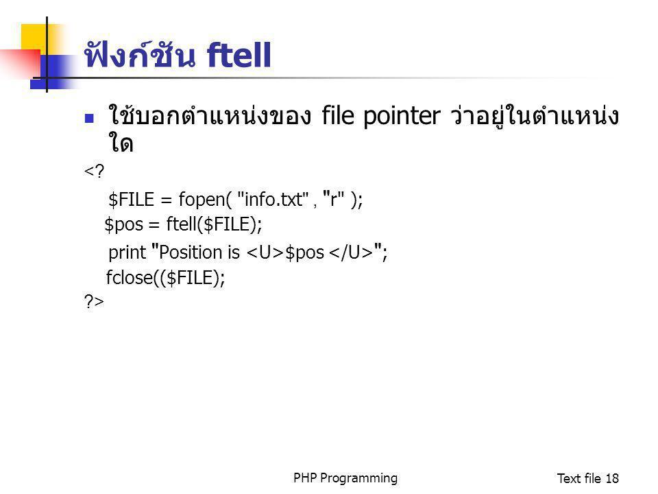 PHP ProgrammingText file 18 ฟังก์ชัน ftell ใช้บอกตำแหน่งของ file pointer ว่าอยู่ในตำแหน่ง ใด <? $FILE = fopen(