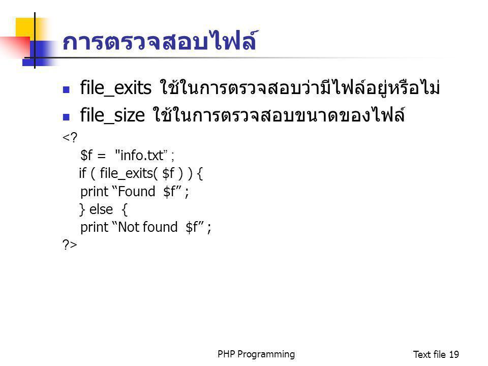 PHP ProgrammingText file 19 การตรวจสอบไฟล์ file_exits ใช้ในการตรวจสอบว่ามีไฟล์อยู่หรือไม่ file_size ใช้ในการตรวจสอบขนาดของไฟล์ <? $f =