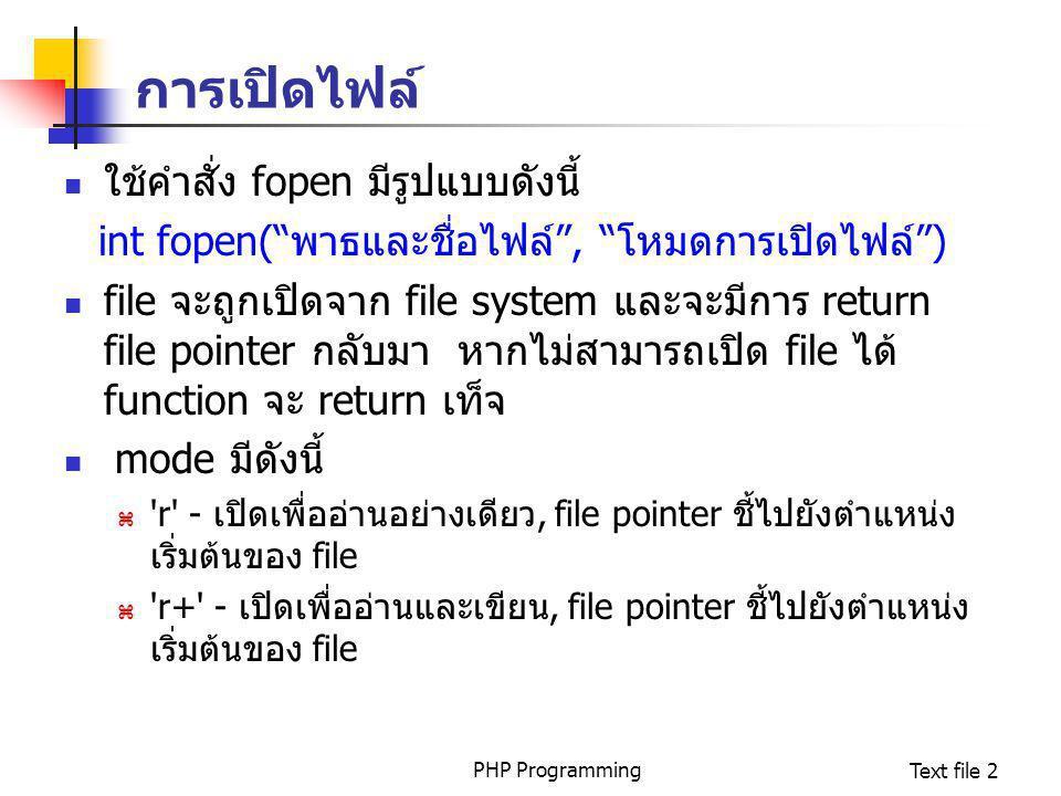 PHP ProgrammingText file 3 การเปิดไฟล์  w - เปิดเพื่อเขียนอย่างเดียว, file pointer ชี้ไปยังตำแหน่ง เริ่มต้นของ file และทำการลบข้อมูลใน file ทั้งหมด หาก file ไม่มีอยู่จริง จะพยายามสร้าง file ใหม่ขึ้นมา  w+ - เปิดเพื่ออ่านและเขียน, file pointer ชี้ไปยังตำแหน่ง เริ่มต้นของ file และทำการลบข้อมูลใน file ทั้งหมด หาก file ไม่มีอยู่จริง จะพยายามสร้าง file ใหม่ขึ้นมา  a - เปิดเพื่อเขียนอย่างเดียว, file pointer ชี้ไปยังตำแหน่ง สุดท้ายของ file (EOF:end of file) หาก file ไม่มีอยู่จริง จะ พยายามสร้าง file ใหม่ขึ้นมา  a+ - เปิดเพื่ออ่านและเขียน, file pointer ชี้ไปยังตำแหน่ง สุดท้ายของ file (EOF:end of file) หาก file ใหม่ขึ้นมา