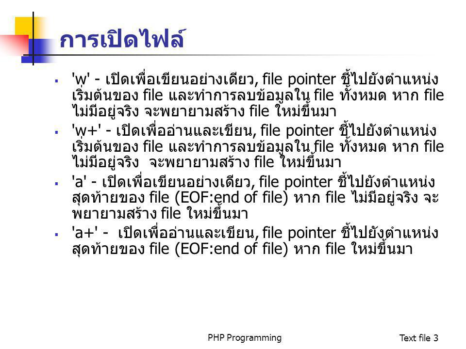 PHP ProgrammingText file 4 ตัวอย่าง $FILE = fopen( config.inf , r ); //ตรวจสอบถ้ามีข้อผิดพลาด if (!$FILE) { echo ERROR, file not found ; } else { print ( File Found ); }