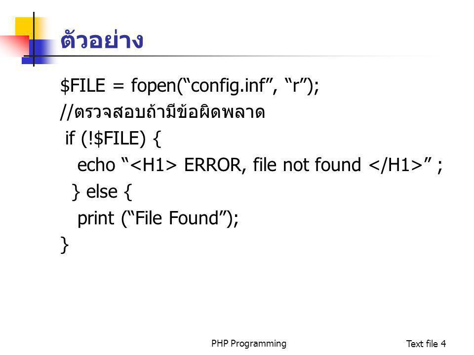PHP ProgrammingText file 5 การปิดไฟล์ ใช้คำสั่ง fclose ปิด file pointer ที่เปิดอยู่ ซึ่งจะ return ค่าเป็นจริงหากสามารถเปิด file pointer ได้มีรูปแบบคือ int fclose(int fp) ตัวอย่าง $FILE = fopen( config.inf , r ); …..