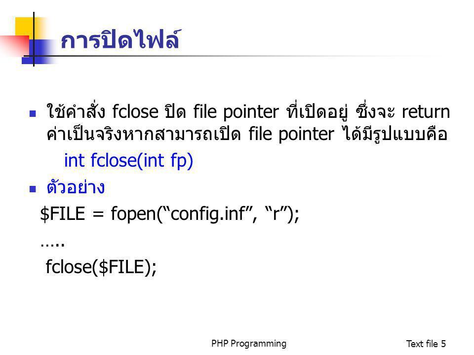 PHP ProgrammingText file 5 การปิดไฟล์ ใช้คำสั่ง fclose ปิด file pointer ที่เปิดอยู่ ซึ่งจะ return ค่าเป็นจริงหากสามารถเปิด file pointer ได้มีรูปแบบคือ