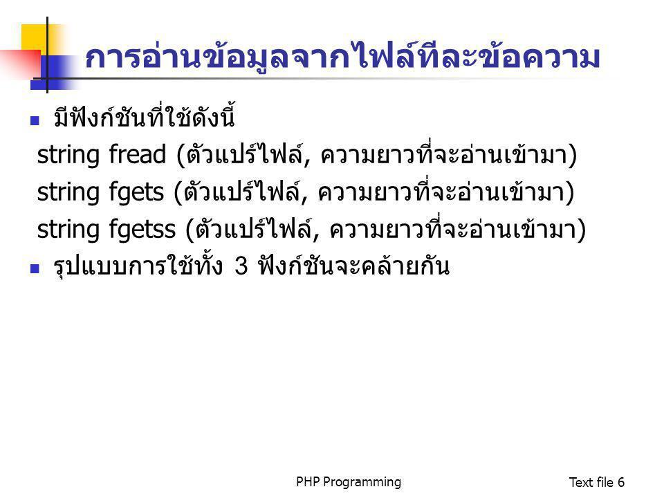 PHP ProgrammingText file 6 การอ่านข้อมูลจากไฟล์ทีละข้อความ มีฟังก์ชันที่ใช้ดังนี้ string fread (ตัวแปร์ไฟล์, ความยาวที่จะอ่านเข้ามา) string fgets (ตัว