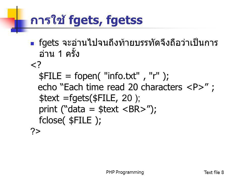 PHP ProgrammingText file 8 การใช้ fgets, fgetss fgets จะอ่านไปจนถึงท้ายบรรทัดจึงถือว่าเป็นการ อ่าน 1 ครั้ง <? $FILE = fopen(