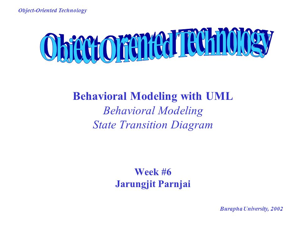 Burapha University, 2002 Object-Oriented Technology Behavioral Modeling with UML Behavioral Modeling State Transition Diagram Week #6 Jarungjit Parnja