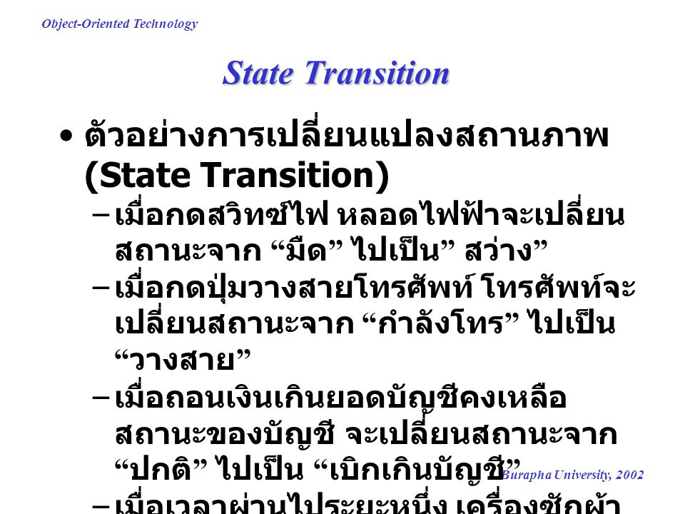 Burapha University, 2002 Object-Oriented Technology Object states สถานะ (State) = ชุดของค่าที่ บ่งบอกถึง วัตถุ ( รวมทั้ง condition และ situation ของวัตถุ ) ที่ เวลาใดเวลาหนึ่ง สถานะถูกกำหนดโดยค่าของ attribute ในวัตถุ overdrafted ok Account balance : Float states