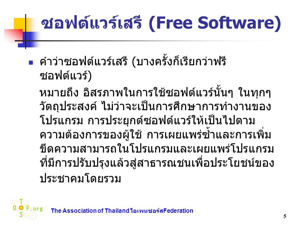 The Association of Thailand โอเพนซอร์ส Federation 6 ซอฟต์แวร์สาธารณะ (Public domain software) ซอฟต์แวร์สาธารณะเป็นซอฟต์แวร์ที่ไม่มี ลิขสิทธิ์ ในบางกรณีโปรแกรมกระทำการ (Executable Program) สามารถอยู่ใน Public Domain โดยไม่มีซอร์สโค้ดให้ ซึ่งไม่ จำกัดว่าเป็นซอฟต์แวร์เสรี เพราะซอฟต์แวร์ เสรีต้องสามารถเข้าถึงซอร์สโค้ดได้